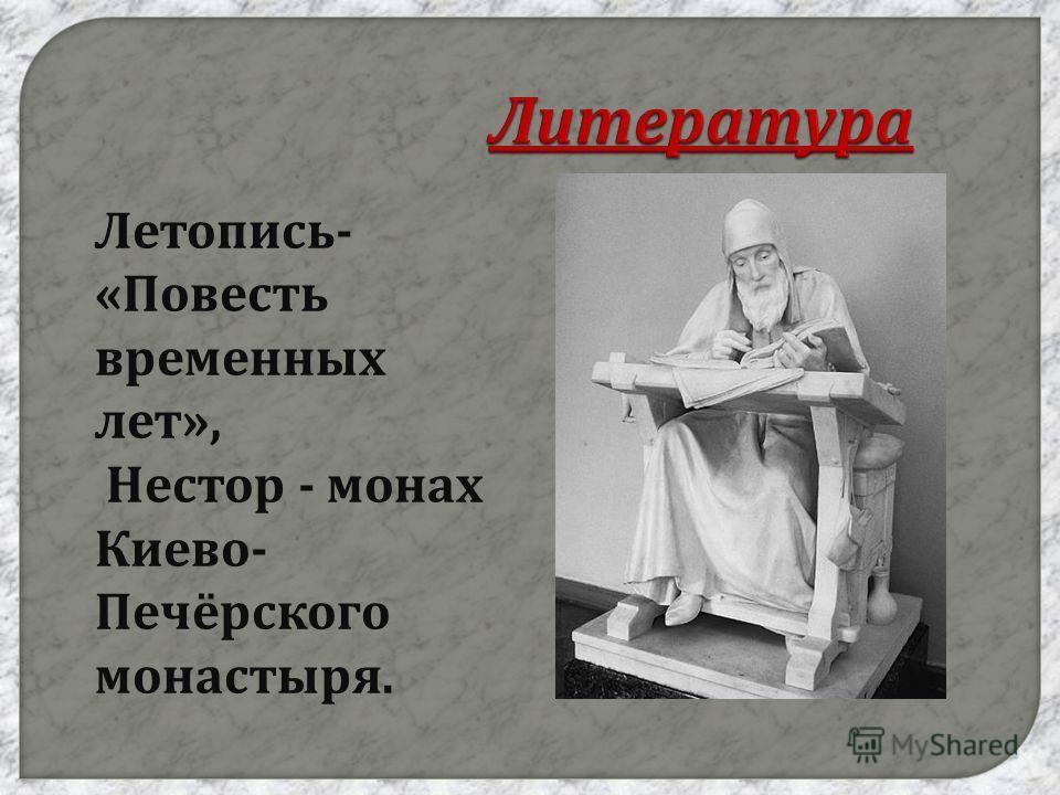 Литература Летопись - « Повесть временных лет », Нестор - монах Киево - Печёрского монастыря.