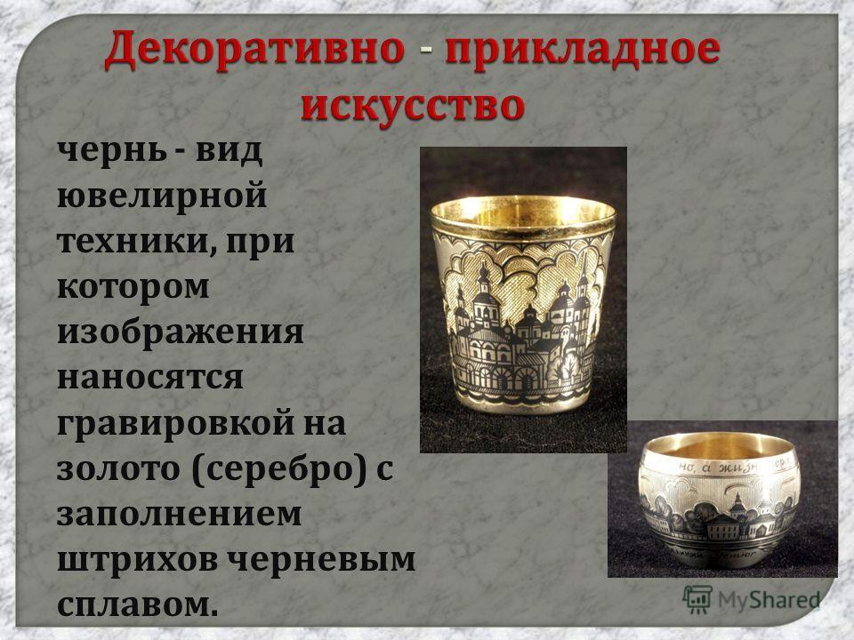 Декоративно - прикладное искусство чернь - вид ювелирной техники, при котором изображения наносятся гравировкой на золото ( серебро ) с заполнением штрихов черневым сплавом.