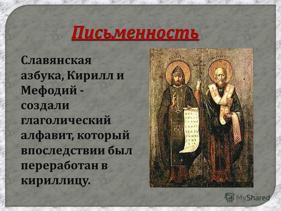 Письменность Славянская азбука, Кирилл и Мефодий - создали глаголический алфавит, который впоследствии был переработан в кириллицу.