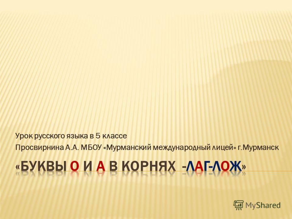 Урок русского языка в 5 классе Просвирнина А.А. МБОУ «Мурманский международный лицей» г.Мурманск