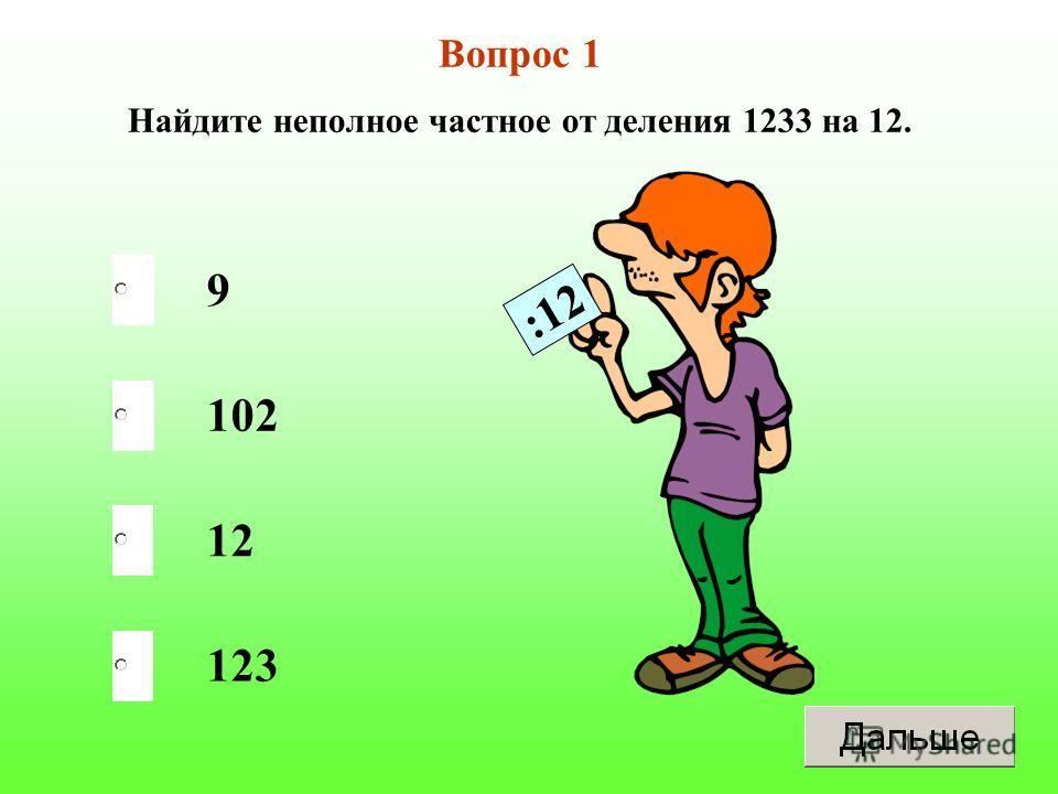 Вопрос 1 Найдите неполное частное от деления 1233 на 12. 9 102 12 123 :12
