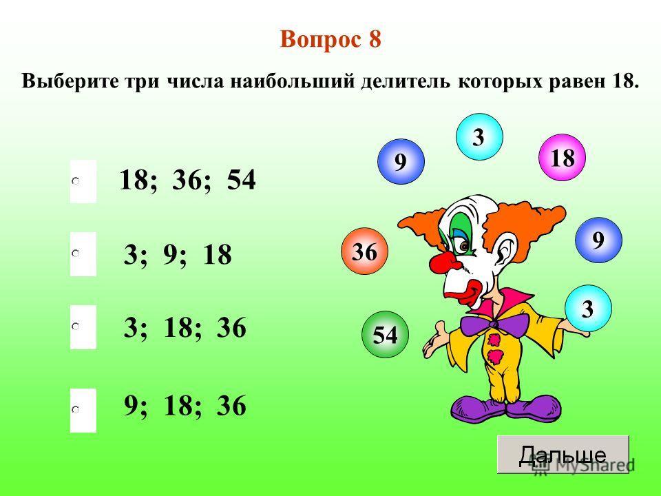 18; 36; 54 3; 18; 36 9; 18; 36 3; 9; 18 Вопрос 8 Выберите три числа наибольший делитель которых равен 18. 9 3 18 36 9 54 3