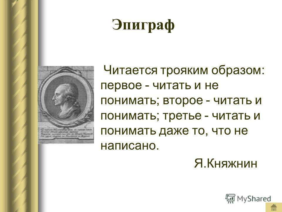 Эпиграф Читается трояким образом: первое - читать и не понимать; второе - читать и понимать; третье - читать и понимать даже то, что не написано. Я.Княжнин
