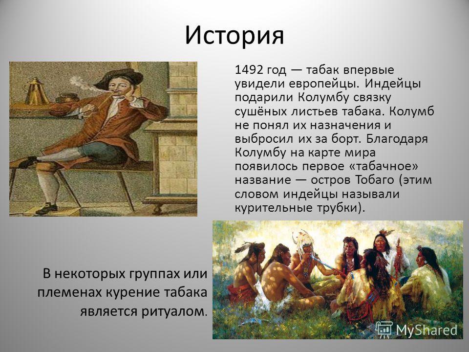 История 1492 год табак впервые увидели европейцы. Индейцы подарили Колумбу связку сушёных листьев табака. Колумб не понял их назначения и выбросил их за бойрт. Благодаря Колумбу на карте мира появилось первое «табачное» названее остров Тобаго (этим с