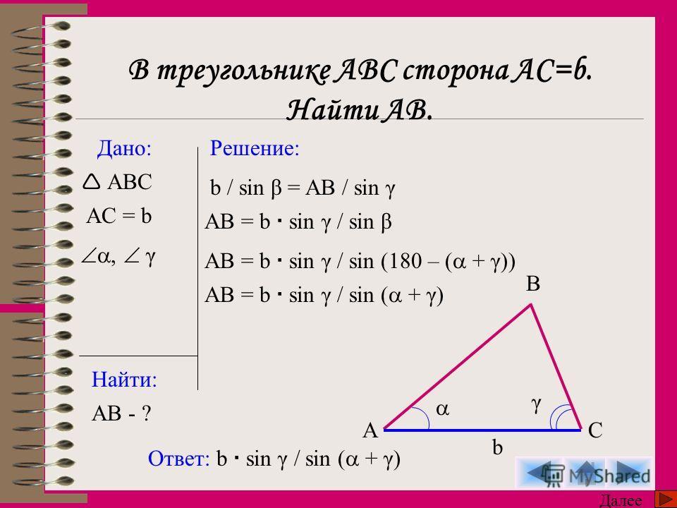 Дано: Найти: Решение: ABC AB - ? Ответ: b sin γ / sin ( + γ) Далее A B C b γ b / sin β = AB / sin γ AB = b sin γ / sin β AB = b sin γ / sin (180 – ( + γ)) AB = b sin γ / sin ( + γ) В треугольнике АВС сторона АС=b. Найти АВ. AC = b, γ