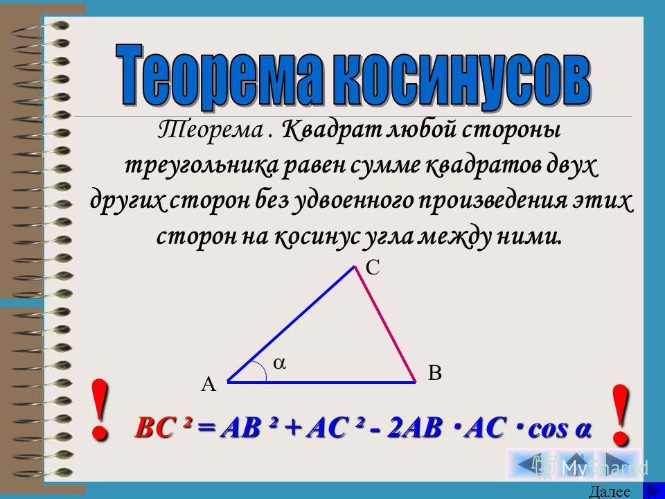 Теорема. Квадрат любой стороны треугольника равен сумме квадратов двух других сторон без удвоенного произведения этих сторон на косинус угла между ними. A B C BC ² = AB ² + AC ² - 2AB AC cos α ! ! Далее