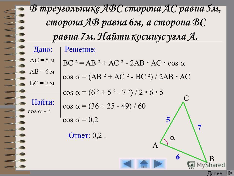 BC ² = AB ² + AC ² - 2AB AC cos Далее Дано: Найти: Решение: AC = 5 м cos - ? A B C Ответ: 0,2. cos = (AB ² + AC ² - BC ²) / 2AB AC cos = (6 ² + 5 ² - 7 ²) / 2 6 5 cos = (36 + 25 - 49) / 60 cos = 0,2 6 7 5 В треугольнике АВС сторона АС равна 5 м, стор