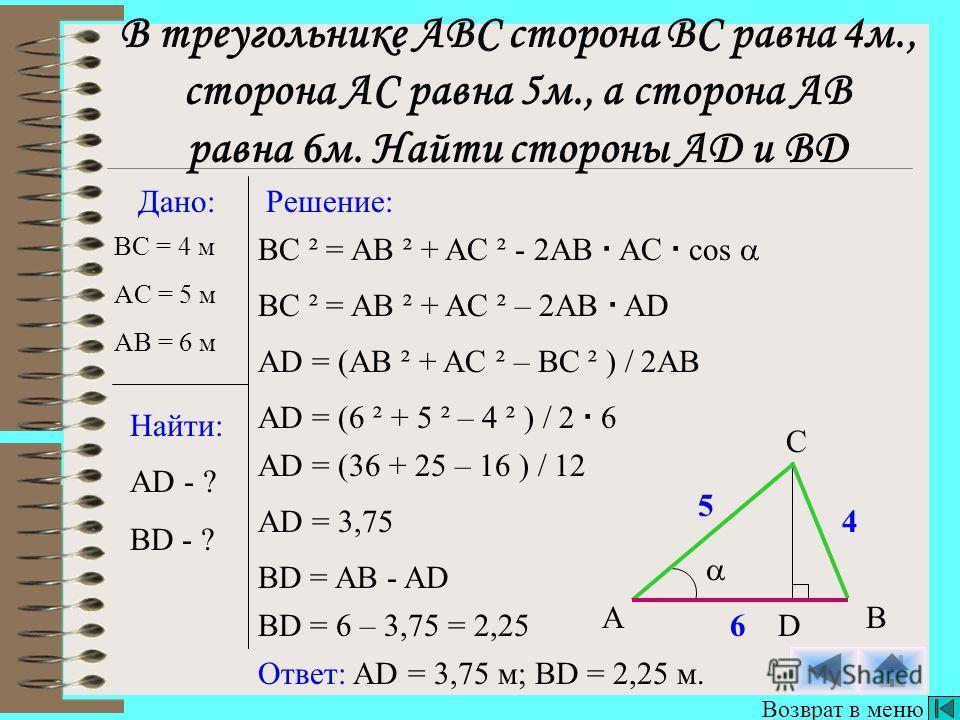 Дано: Найти: Решение: BC = 4 м AD - ? BD - ? AB C BC ² = AB ² + AC ² - 2AB AC cos BC ² = AB ² + AC ² – 2AB AD Ответ: AD = 3,75 м; BD = 2,25 м. D AD = (AB ² + AC ² – BC ² ) / 2AB AD = (6 ² + 5 ² – 4 ² ) / 2 6 AD = (36 + 25 – 16 ) / 12 AD = 3,75 BD = A