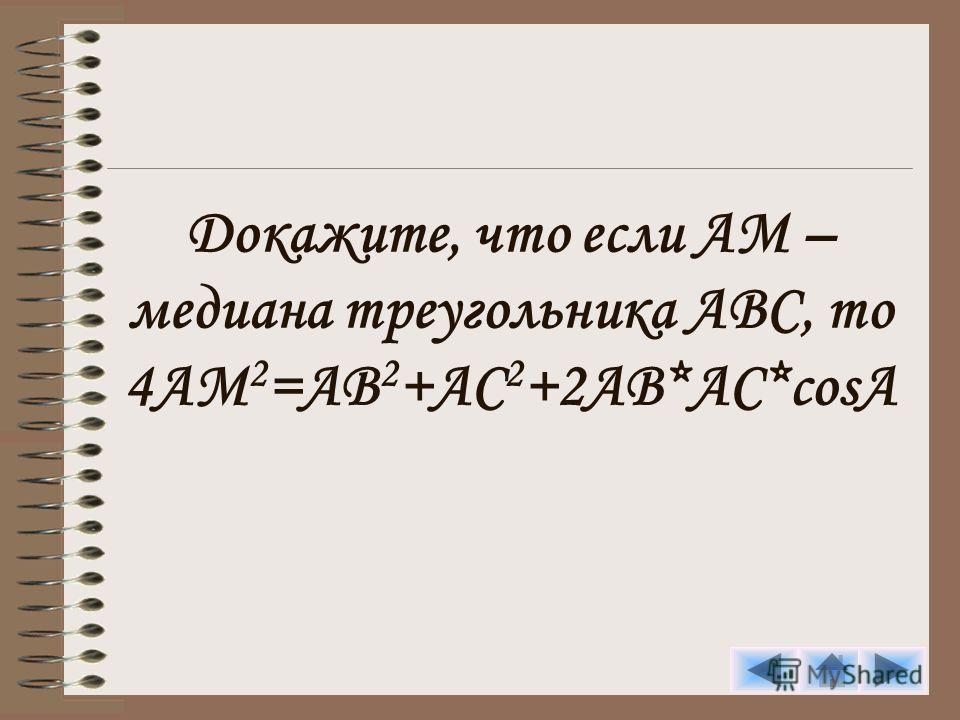 Докажите, что если АМ – медиана треугольника АВС, то 4AM 2 =AB 2 +AC 2 +2AB*AC*cosA