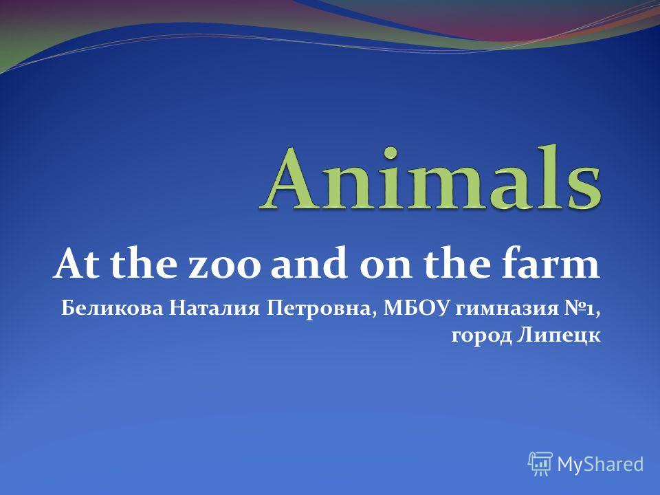 At the zoo and on the farm Беликова Наталия Петровна, МБОУ гимназия 1, город Липецк