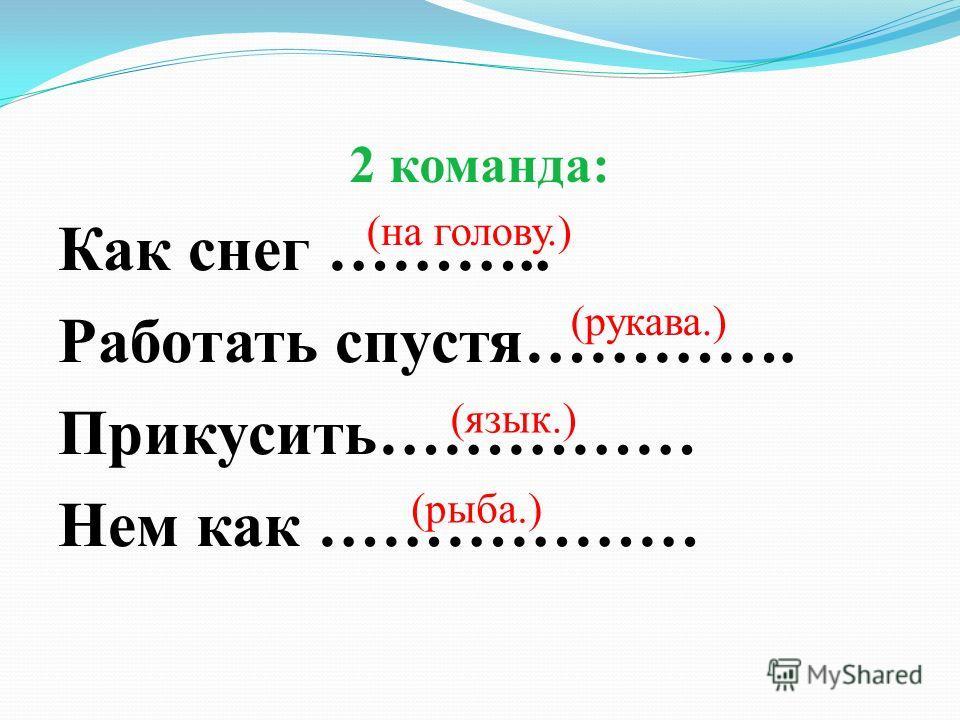 2 команда: Как снег ……….. Работать спустя…………. Прикусить…………… Нем как ……………… (на голову.) (рукава.) (язык.) (рыба.)