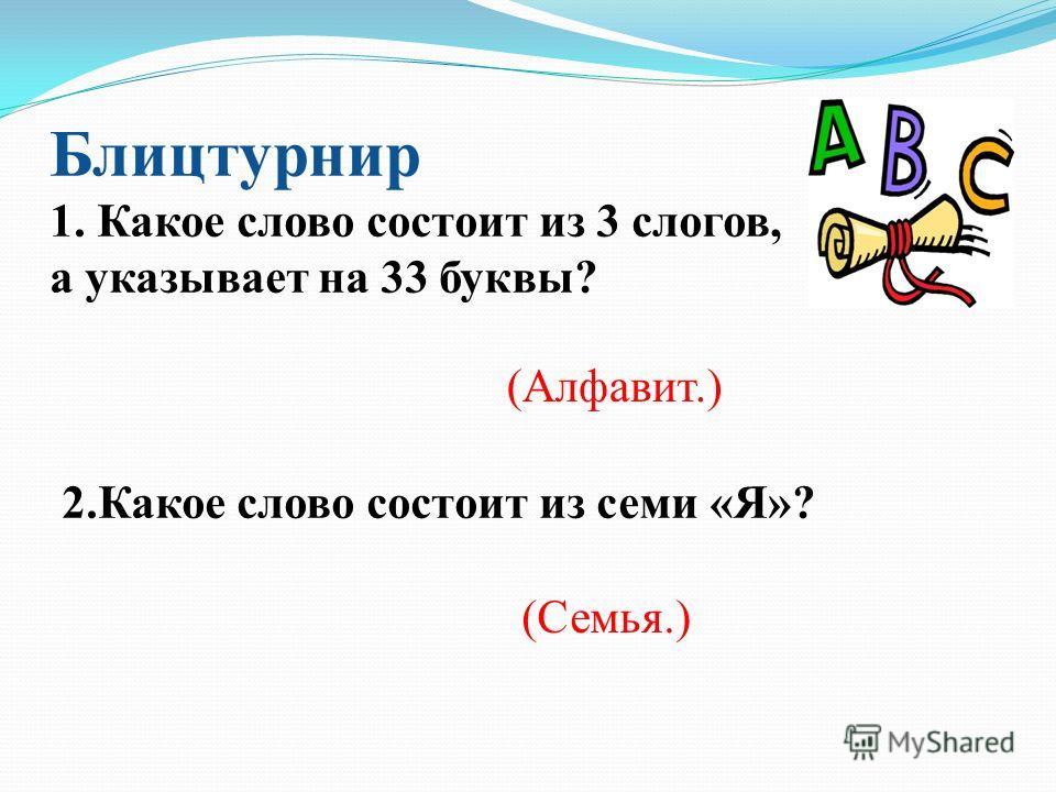 Блицтурнир 1. Какое слово состоит из 3 слогов, а указывает на 33 буквы? 2. Какое слово состоит из семи «Я»? (Алфавит.) (Семья.)