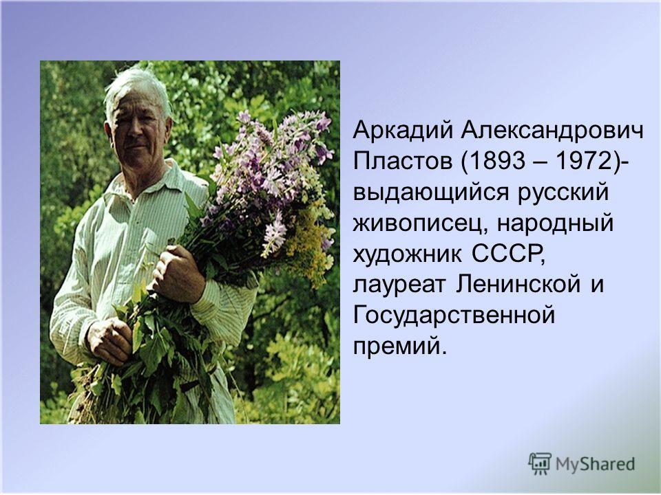Аркадий Александрович Пластов (1893 – 1972)- выдающийся русский живописец, народный художник СССР, лауреат Ленинской и Государственной премий.