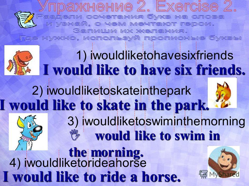 1) iwouldliketohavesixfriends I would like to have six friends. 2) iwouldliketoskateinthepark I would like to skate in the park. 3) iwouldliketoswiminthemorning I would like to swim in the morning. 4) iwouldliketorideahorse I would like to ride a hor