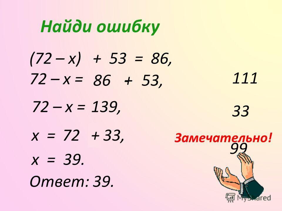 - Найди ошибку (72 – x) + 53 = 86, 72 – x = 86+53,- 72 – x =139, Выбери правильный ответ 99 33 111 x =72 33, x = 39. Ответ: 39. Замечательно! +