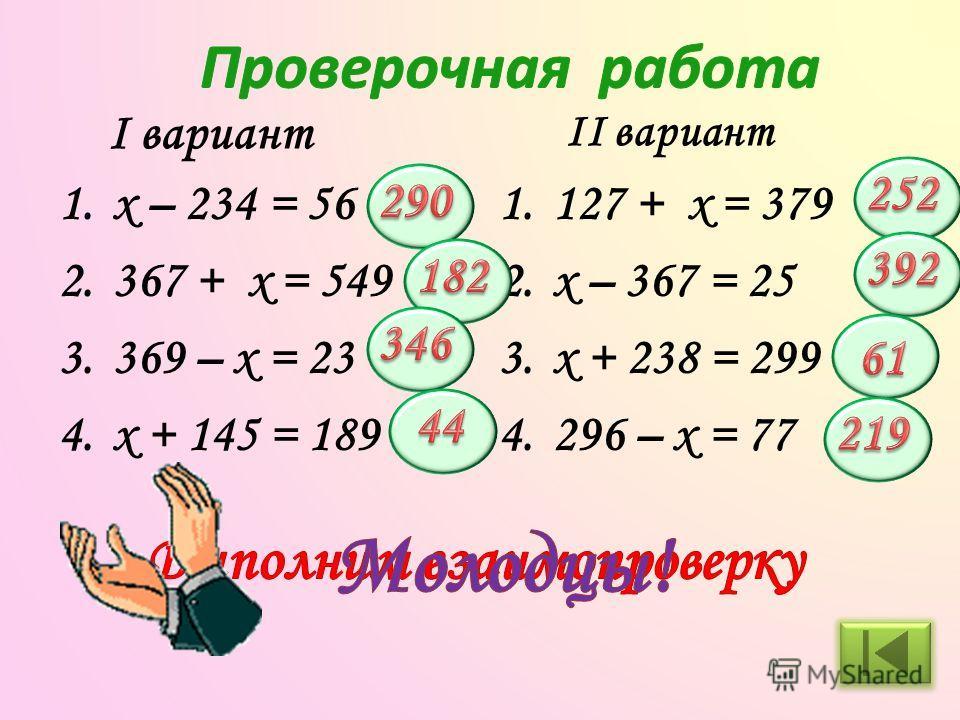 1. x – 234 = 56 2.367 + x = 549 3.369 – x = 23 4. x + 145 = 189 1.127 + x = 379 2. x – 367 = 25 3. x + 238 = 299 4.296 – x = 77 I вариант II вариант
