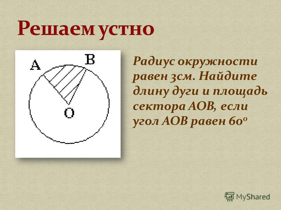 Радиус окружности равен 3 см. Найдите длину дуги и площадь сектора АОВ, если угол АОВ равен 60 0