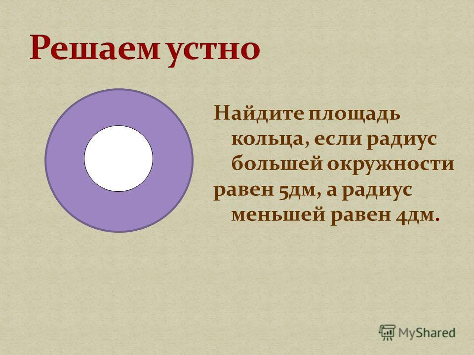 Найдите площадь кольца, если радиус большей окружности равен 5 дм, а радиус меньшей равен 4 дм.