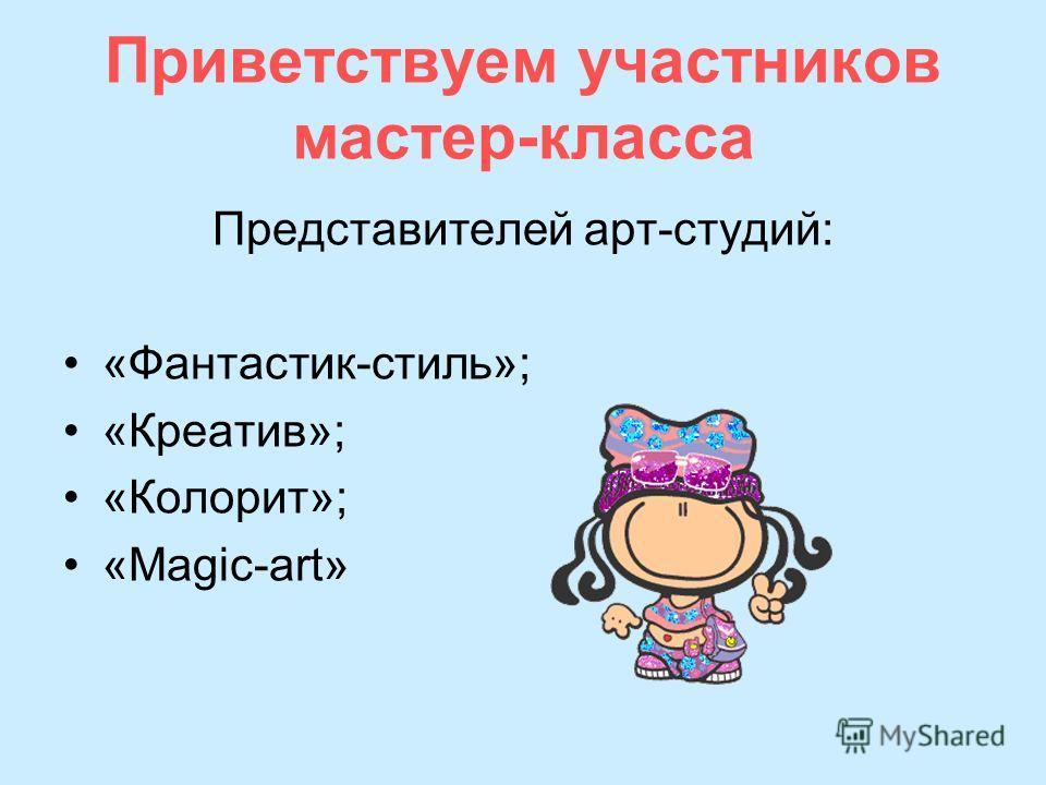 Приветствуем участников мастер-класса Представителей арт-студий: «Фантастик-стиль»; «Креатив»; «Колорит»; «Magic-art»