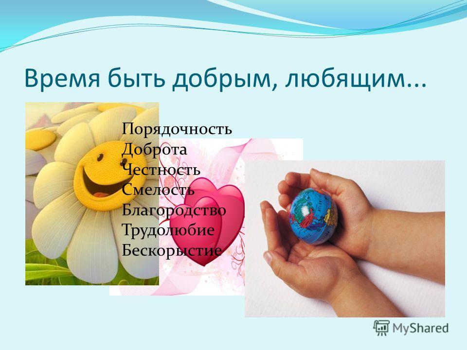 Время быть добрым, любящим... Порядочность Доброта Честность Смелость Благородство Трудолюбие Бескорыстие
