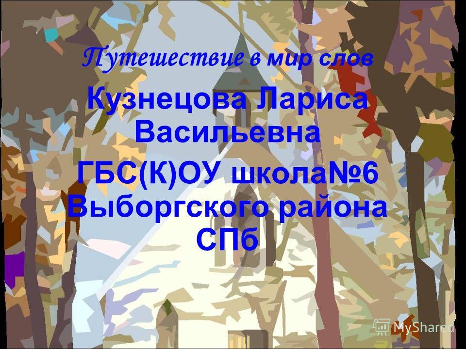 Путешествие в мир слов Кузнецова Лариса Васильевна ГБС(К)ОУ школа 6 Выборгского района СПб