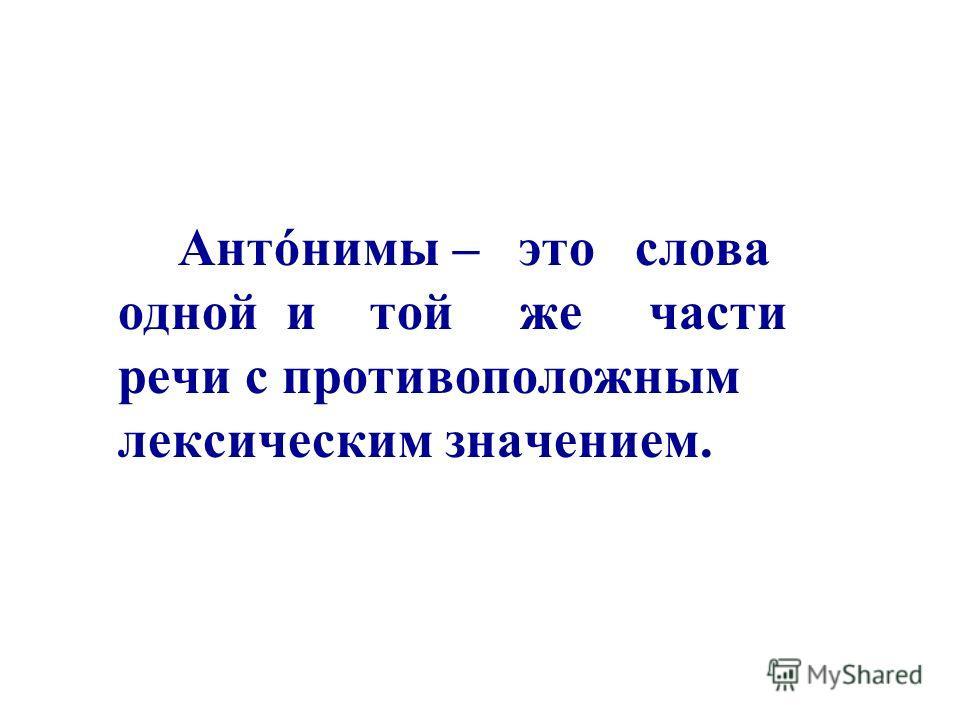 Антóнимы – это слова одной и той же части речи с противоположным лексическим значением.