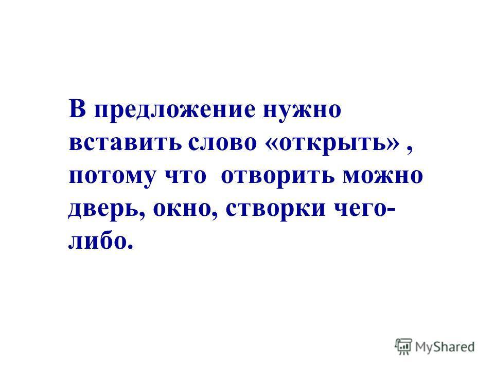 В предложение нужно вставить слово «открыть», потому что отворить можно дверь, окно, створки чего- либо.