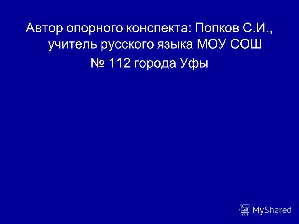 Автор опорного конспекта: Попков С.И., учитель русского языка МОУ СОШ 112 города Уфы