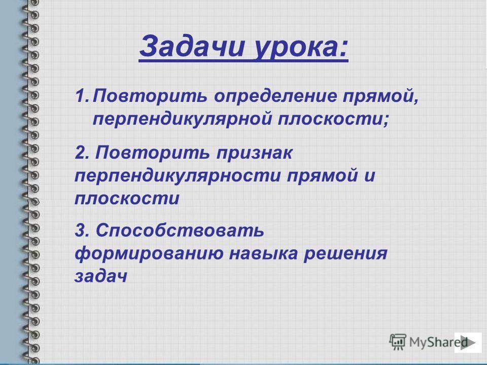 Задачи урока: 1. Повторить определение прямой, перпендикулярной плоскости;Повторить определение прямой, перпендикулярной плоскости; 2. Повторить признак перпендикулярности прямой и плоскости 3. Способствовать формированию навыка решения задач