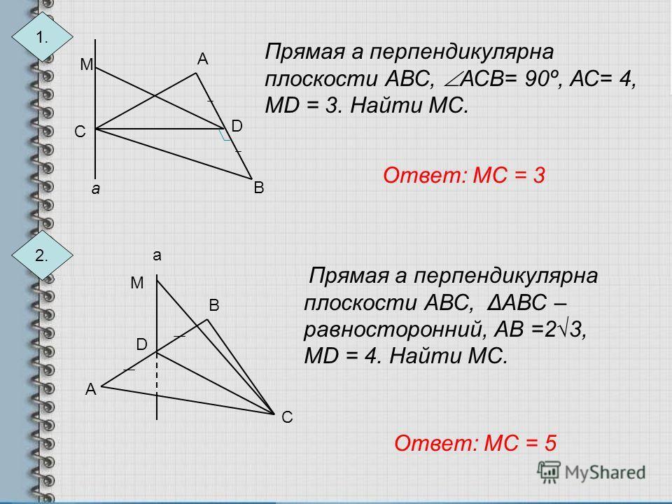 1. М А D В С а Прямая а перпендикулярна плоскости АВС, АСВ= 90º, АС= 4, МD = 3. Найти МС. 2. а А В С D М Прямая а перпендикулярна плоскости АВС, ΔАВС – равносторонний, АВ =23, МD = 4. Найти МС. Ответ: МС = 3 Ответ: МС = 5