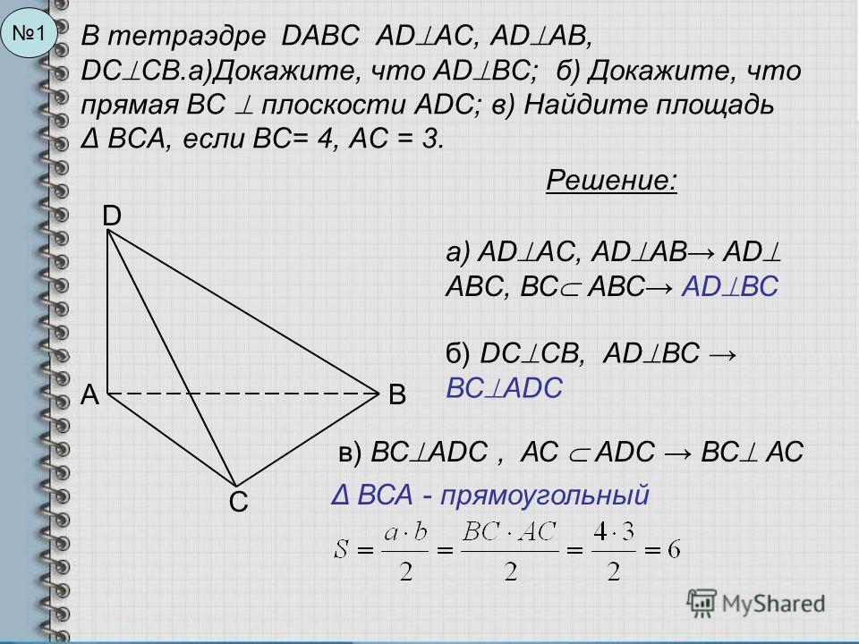 В тетраэдре DABC AD AC, AD AB, DC CB.а)Докажите, что AD ВC; б) Докажите, что прямая ВС плоскости АDС; в) Найдите площадь Δ ВСА, если ВС= 4, АС = 3. 1 D АВ С Решение: а) AD AC, AD AB AD AВC, ВС АВС AD ВС б) DC CB, AD ВС ВС ADС в) ВС ADС, АС АDС ВС АС