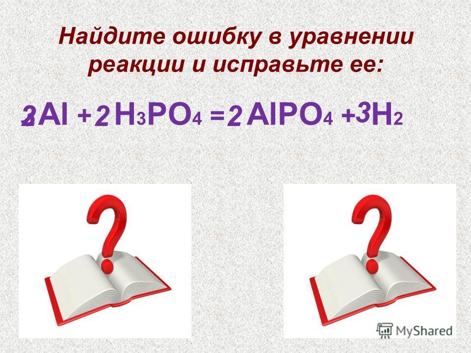 Al + H 3 PO 4 = AlPO 4 + H 2 Найдите ошибку в уравнении реакции и исправьте ее: 322 3 2