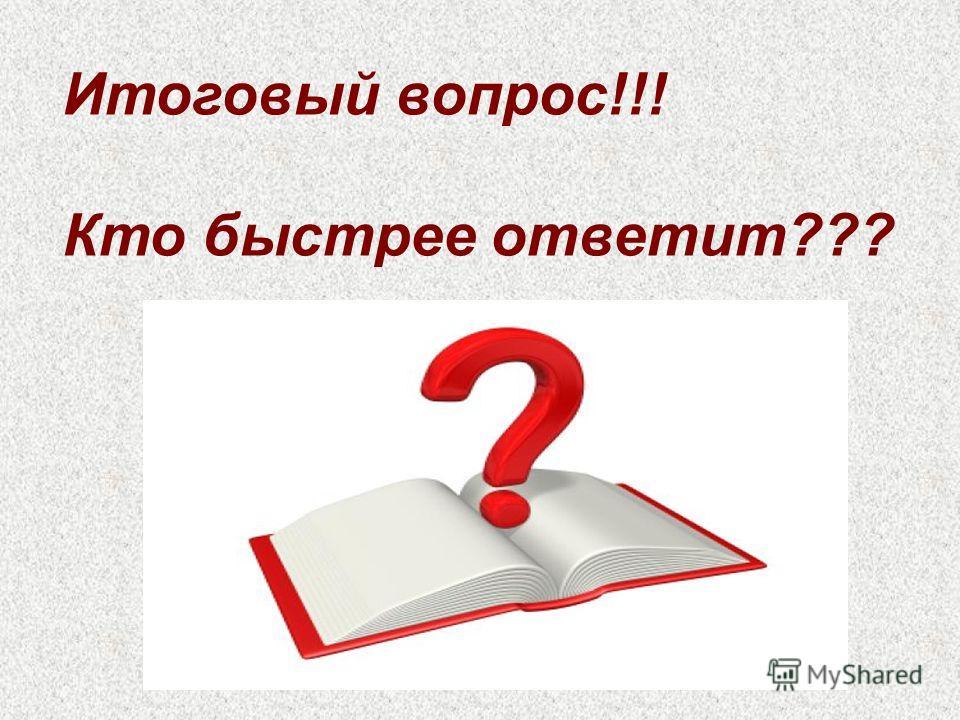 Итоговый вопрос!!! Кто быстрее ответит???