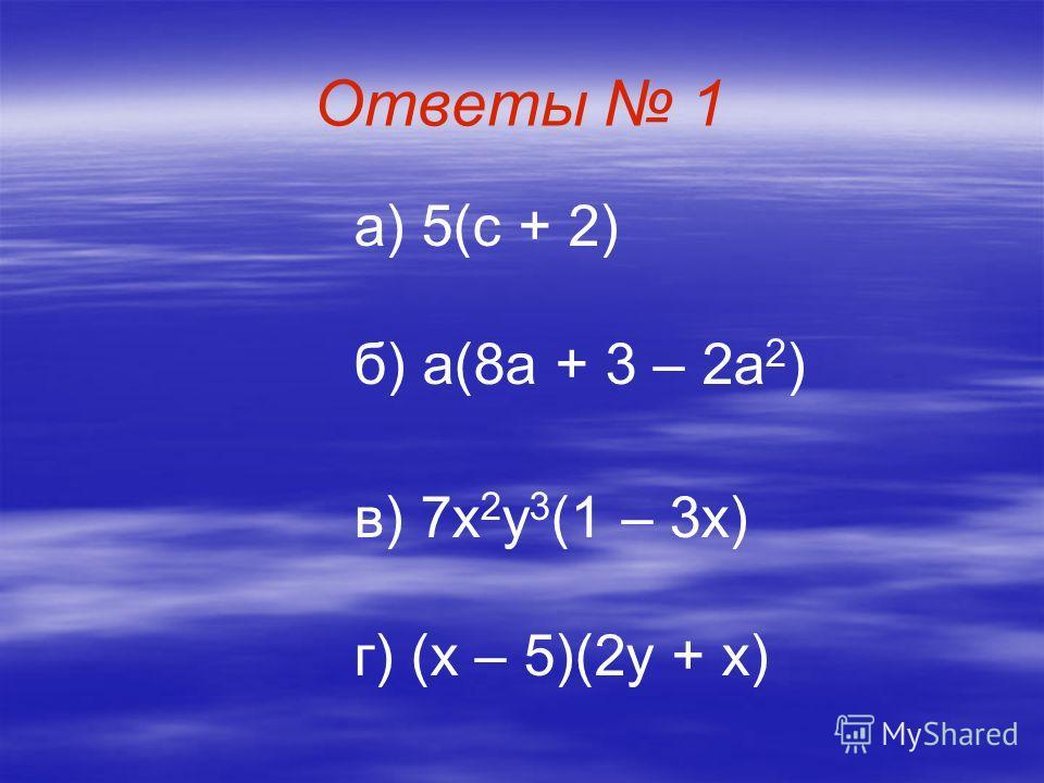 Ответы 1 а) 5(с + 2) б) а(8 а + 3 – 2 а 2 ) в) 7 х 2 у 3 (1 – 3 х) г) (х – 5)(2 у + х)