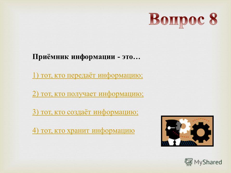 Приёмник информации - это … 1) тот, кто передаёт информацию ; 2) тот, кто получает информацию ; 3) тот, кто создаёт информацию ; 4) тот, кто хранит информацию
