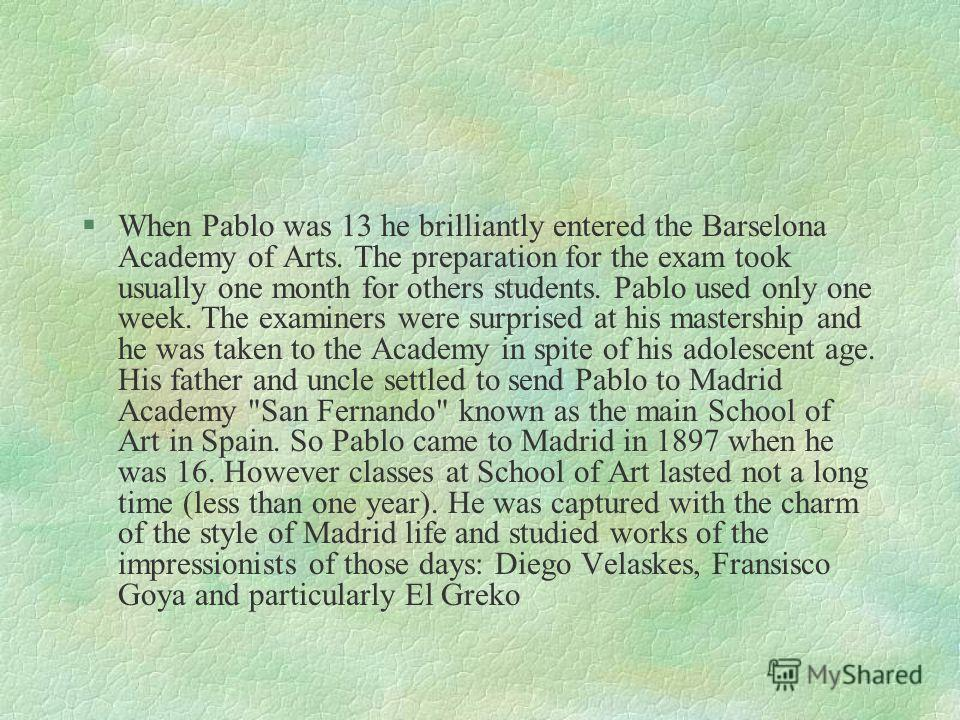 §Pablo showed his drawing talent since early childhood. He studied at his fathers since 7. He had to draw paws of pigeons on the father`s pictures. But once his father asked him to complete the picture of the quite large still life, and he was surpri