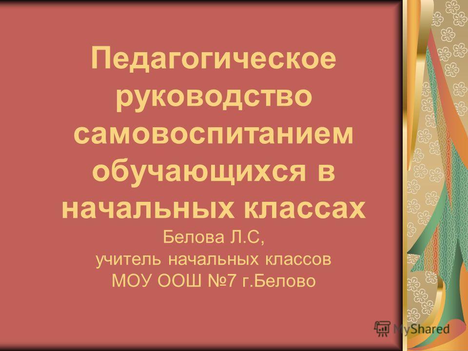 Педагогическое руководство самовоспитанием обучающихся в начальных классах Белова Л.С, учитель начальных классов МОУ ООШ 7 г.Белово