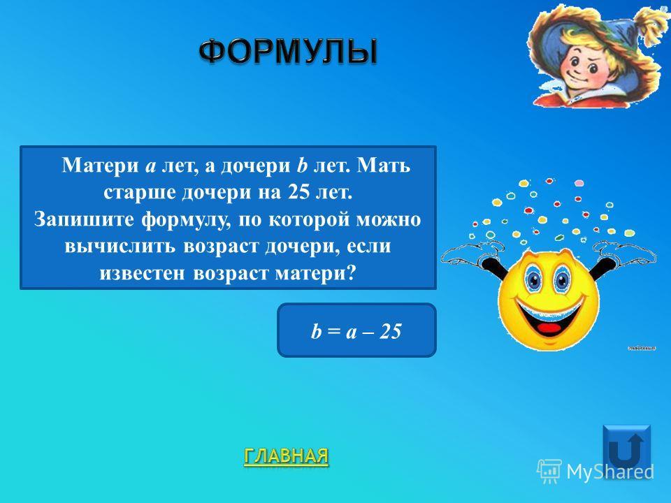 Матери а лет, а дочери b лет. Мать старше дочери на 25 лет. Запишите формулу, по которой можно вычислить возраст дочери, если известен возраст матери? b = a – 25