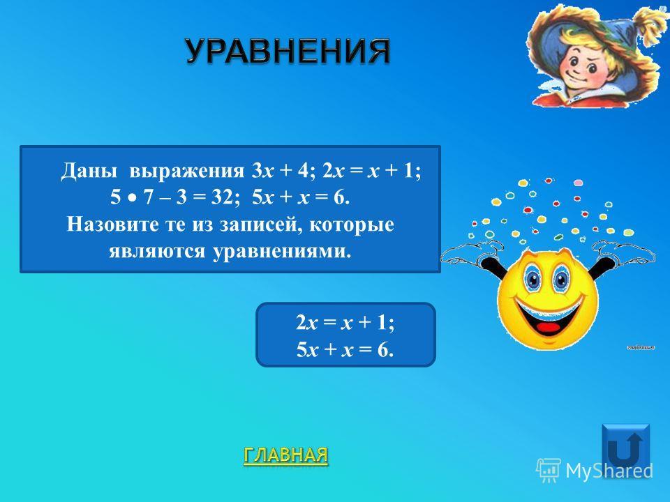 Даны выражения 3 х + 4; 2 х = х + 1; 5 7 – 3 = 32; 5 х + х = 6. Назовите те из записей, которые являются уравнениями. 2 х = х + 1; 5 х + х = 6.