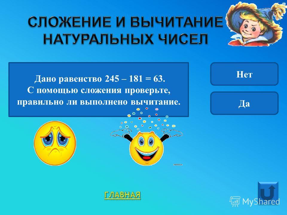 Дано равенство 245 – 181 = 63. С помощью сложения проверьте, правильно ли выполнено вычитание. Нет Да