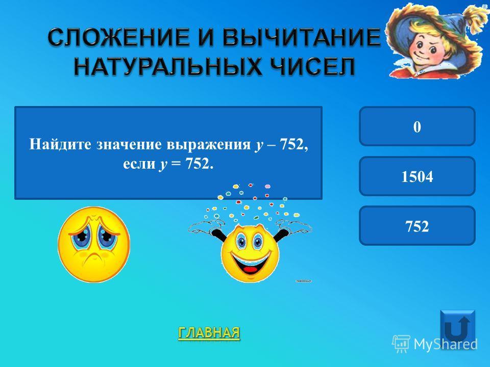 Найдите значение выражения у – 752, если у = 752. 0 1504 752