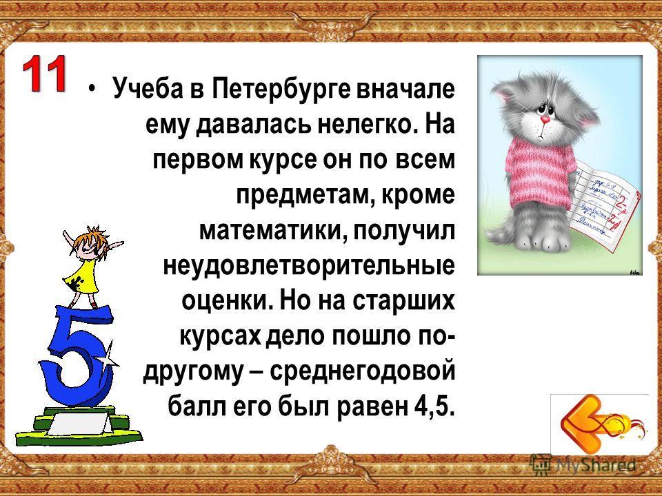 Учеба в Петербурге вначале ему давалась нелегко. На первом курсе он по всем предметам, кроме математики, получил неудовлетворительные оценки. Но на старших курсах дело пошло по- другому – среднегодовой балл его был равен 4,5.