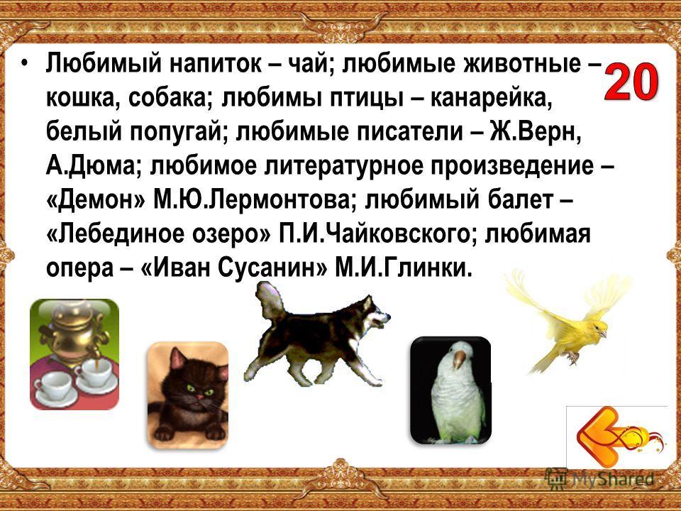 Любимый напиток – чай; любимые животные – кошка, собака; любимы птицы – канарейка, белый попугай; любимые писатели – Ж.Верн, А.Дюма; любимое литературное произведение – «Демон» М.Ю.Лермонтова; любимый балет – «Лебединое озеро» П.И.Чайковского; любима