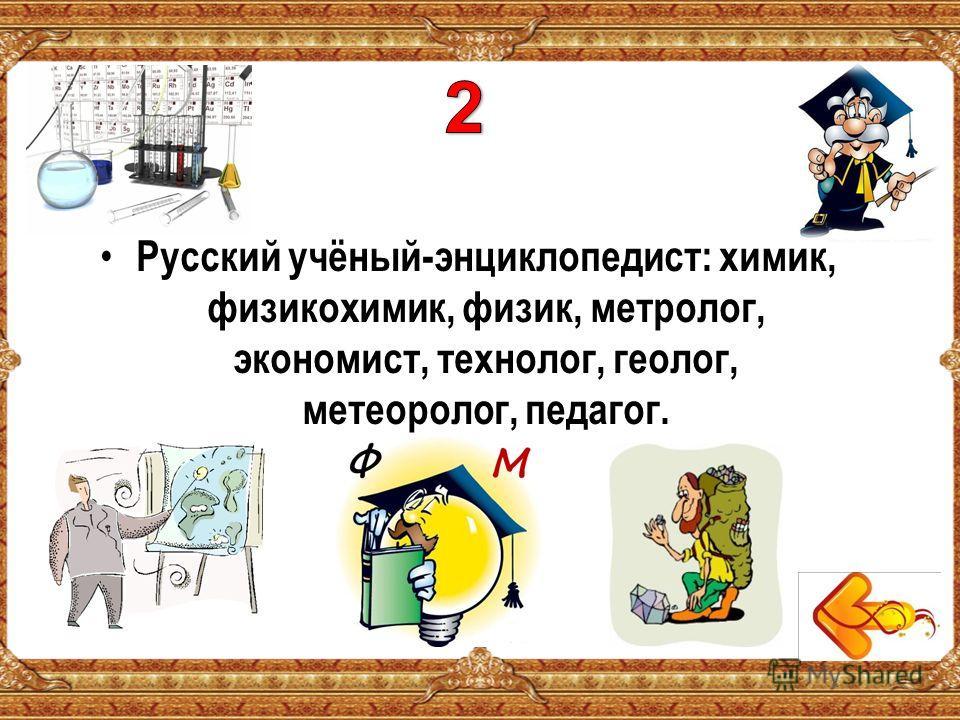 Русский учёный-энциклопедист: химик, физикохимик, физик, метролог, экономист, технолог, геолог, метеоролог, педагог.