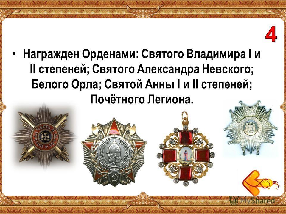 Награжден Орденами: Святого Владимира I и II степеней; Святого Александра Невского; Белого Орла; Святой Анны I и II степеней; Почётного Легиона.