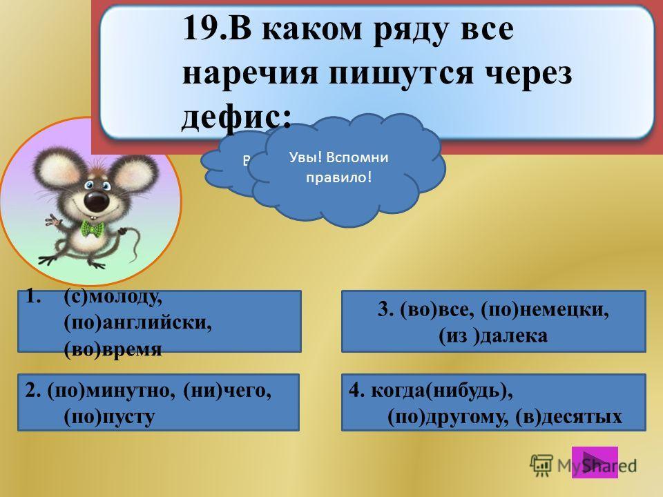 1.(с)молоду, (по)английски, (во)время 2. (по)минутно, (ни)чего, (по)пусту 4. когда(нибудь), (по)другому, (в)десятых 3. (во)все, (по)немецки, (из )далека Вот это МОЗГ! Увы! Вспомни правило! 19. В каком ряду все наречия пишутся через дефис: