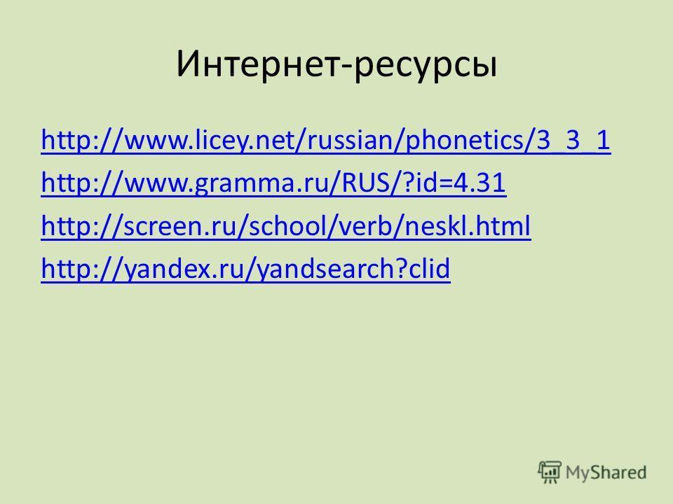 Интернет-ресурсы http://www.licey.net/russian/phonetics/3_3_1 http://www.gramma.ru/RUS/?id=4.31 http://screen.ru/school/verb/neskl.html http://yandex.ru/yandsearch?clid