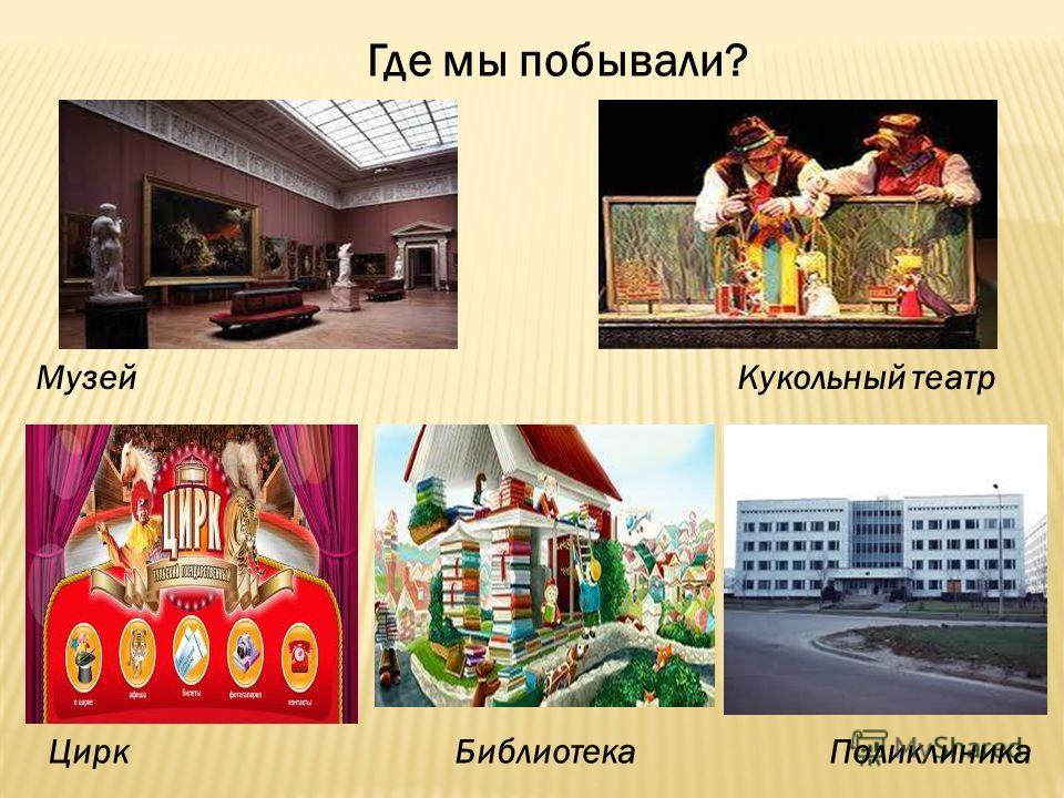 Где мы побывали? Музей Кукольный театр Цирк Библиотека Поликлиника