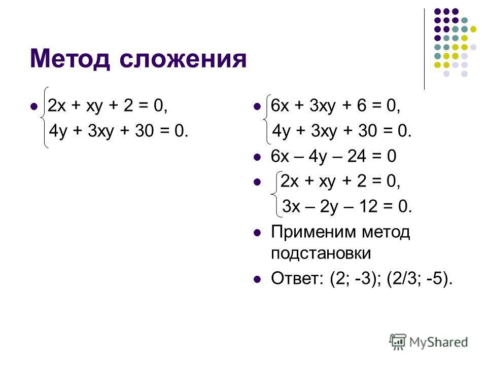 Метод сложения 2 х + ху + 2 = 0, 4 у + 3 ху + 30 = 0. 6 х + 3 ху + 6 = 0, 4 у + 3 ху + 30 = 0. 6 х – 4 у – 24 = 0 2 х + ху + 2 = 0, 3 х – 2 у – 12 = 0. Применим метод подстановки Ответ: (2; -3); (2/3; -5).