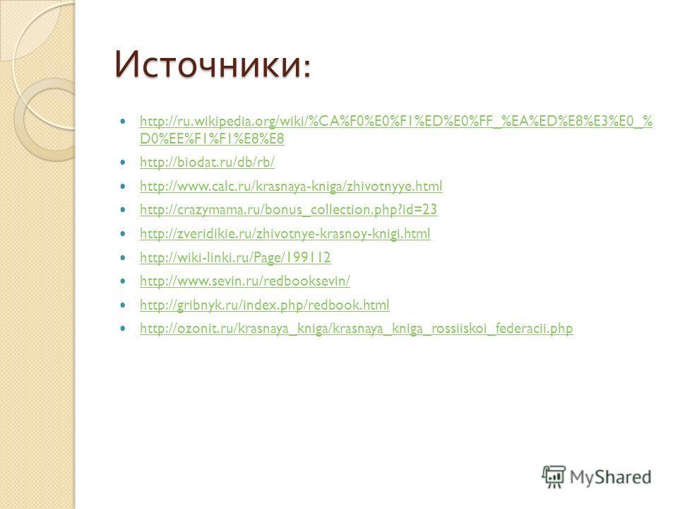 Источники : http://ru.wikipedia.org/wiki/%CA%F0%E0%F1%ED%E0%FF_%EA%ED%E8%E3%E0_% D0%EE%F1%F1%E8%E8 http://ru.wikipedia.org/wiki/%CA%F0%E0%F1%ED%E0%FF_%EA%ED%E8%E3%E0_% D0%EE%F1%F1%E8%E8 http://biodat.ru/db/rb/ http://www.calc.ru/krasnaya-kniga/zhivot